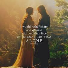 """I would rather share one lifetime with you than face all the ages of this world alone"" from LOTR"