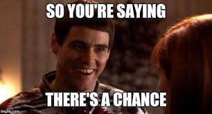 SO you're saying there's a chance (from dumb & dumber)