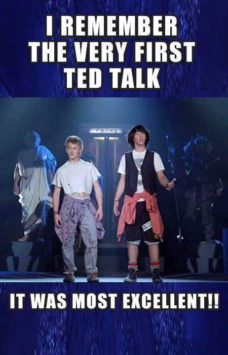 I remember the very first TED talk, it was most excellent.