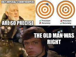 Only imperial stromtroopers are so precise, then a diagram about precision vs. accuracy, and then a young Luke Skywalker knowing obiwan was right.
