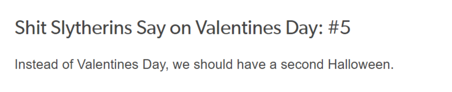 Shit Slytherins Say on Valentine's Day #5: Instead of Valentine's Day, we should have a second Halloween.