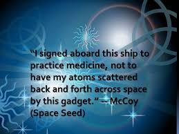 """I signed aboard this ship to practice medicine, not to have my atoms scattered back and forth across space by this gadget"" - McCoy"