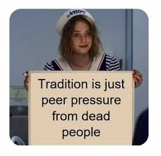 """Tradition is just peer pressure from dead people"""