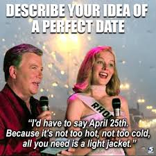 "Describe your idea of a perfect date. ""I'd have to say April 25th, because it's not too hot, not too cold, all you need is a light jacket."""