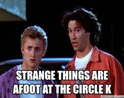 "Bill and Ted say ""strange things are afoot at the circle K"""