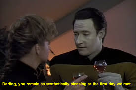 Data telling Jenna she is as aesthetically pleasing as the first day they met.