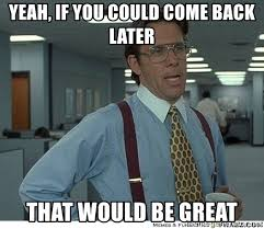 "From ""office space"" - ""yeah, if you could come back later, that would be great"""