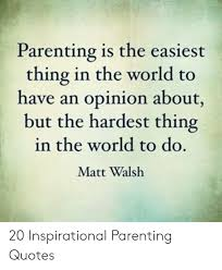 Parenting is the easiest thing the world to have an opinion about, but the hardest thing in the world to do. Matt Walsh.