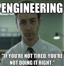"""Engineering: if you're not tired, you're not doing it right"""