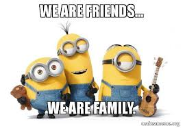 "Minions say ""we are friends... we are family""."