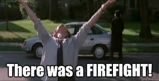 """from Boondock Saints: """"there was a firefight!"""""""