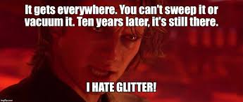 "Anakin in Ep III saying ""It gets everywhere. You can't seep it or vacuum it. ten years later, it's still here. I hate glitter!"""