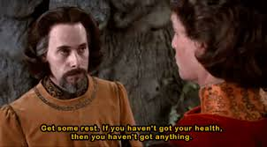 """""""get some rest. If you haven't got your health, then you haven't got anything"""" from THE PRINCESS BRIDE"""