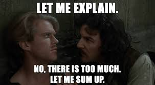 Let me explain. No, there is too much. Let me sum up. from THE PRINCESS BRIDE.