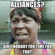 Alliances? Ain't nobody got time for that.