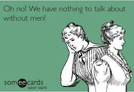 "a some-ecard with two women ""Oh no! we have nothing to talk about without men!"""