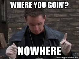 "From THE BOONDOCK SAINTS ""Where you goin? Nowhere""."