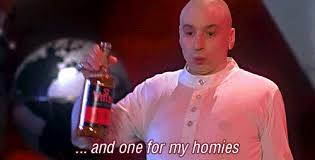 "Dr. Evil ""pour one out for my homies"""