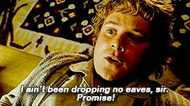 """I ain't been dropping no eaves, sir. Promise!"" Samwise Gamgee, LOTR"