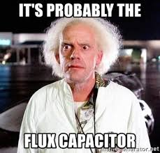 """""""It's probably the flux capacitor"""" doc brown from BTTF"""