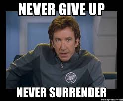 Never give up, never surrender - from Galaxy Quest