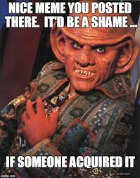 Nice meme you posted there. it'd be a shame if someone... acquired it. WIth Quark behind the text