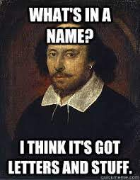 """Shakespeare: """"What's in a name? I think it's got letters and stuff."""""""
