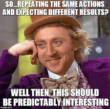 """""""so... repeating the same actions and expecting different results? well then, this should be predictably interesting"""" Willy Wonka meme"""