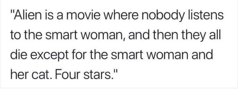 """Alien is a movie where nobody listens to the smart woman, and then they all die except for the smart woman and her cat. Four stars."""