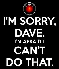 I'm sorry Dave, I'm afraid I can't do that.