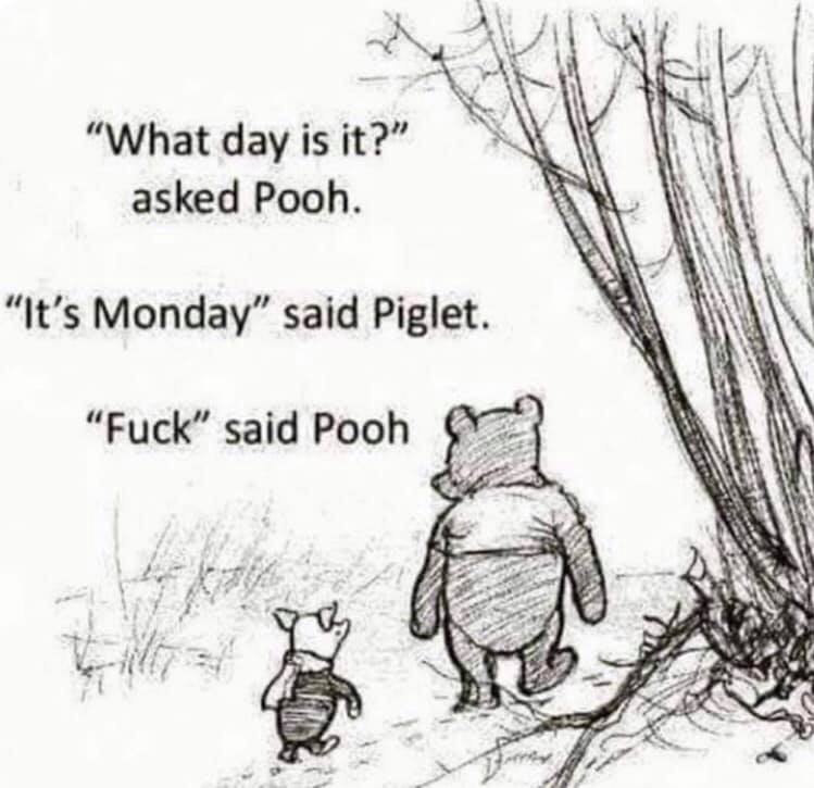 what day is it? asked Pooj. It's monday, said piglet. fuck said pooh.