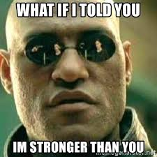 Morpheus: What if I told you, I'm stronger than you.
