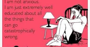 "Some eCard: ""I'm not anxious. I am extremely well educated about all the things that can go catastrophically wrong."""