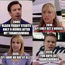 2005: Black Friday starts only 6 hours after Thanksgiving! 2010: 6? I only get 3 hours! 2015: 3? I have no gap at all! 2020: You guys get Thanksgiving?