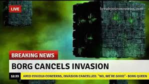 "breaking news: Borg cancels invasion amid covid-19 concerns. Borg queen ""no we're good""."