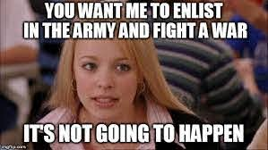 "mean girls: ""you want me to enlist in the army and fight a war? it's not going to happen"""