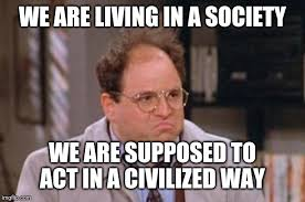 "Jason Alexander as George Costanza ""we are living in a society, we are supposed to act in a civilized way"""