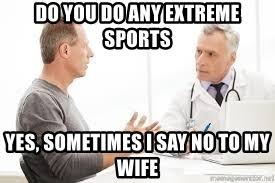 do you do any extreme sports? yes, sometimes I say no to my wife.