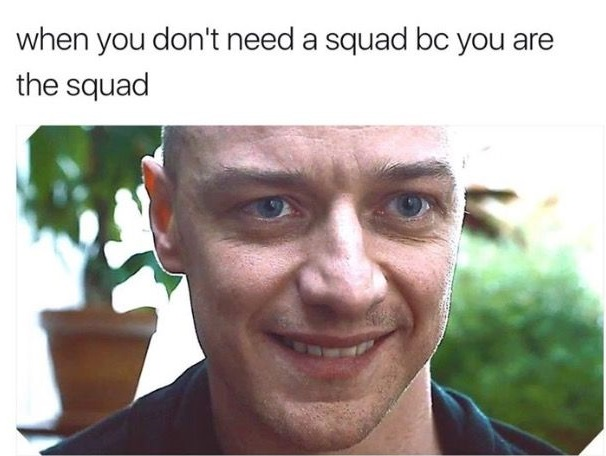 when you don't need a squad bc you are the squad - guy from SPLIT