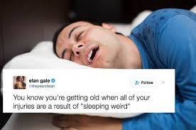 """you know you're getting old when all of your injuries are a result of """"sleeping weird"""""""