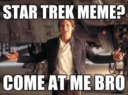 Star Trek meme? Come at me bro (Han Solo)
