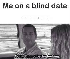 """me on a blind date: """"sorry I'm not better looking"""""""