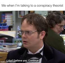 """Me when I'm talking to a conspiracy theorist: (Dwight Shrute)"""" I don't believe you, continue."""""""