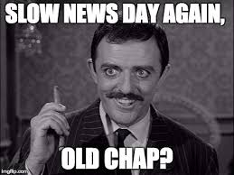 slow news day again, old chap? gomez addams