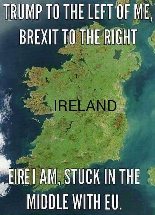 """Ireland: """"Trump to the left of me, Brexit to the right, Eire I am, Stuck in the middle with EU"""""""